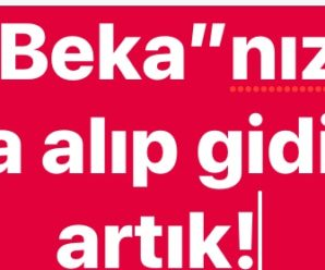 """BEKA""NIZI DA ALIP GİDİN ARTIK!"