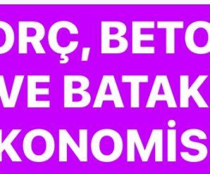 BORÇ, BETON VE BATAK EKONOMİSİ!